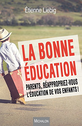 La bonne éducation: Parents, réappropriez-vous l'éducation de vos enfants !