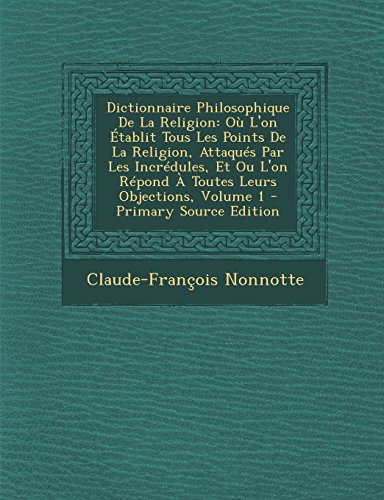 Dictionnaire Philosophique de La Religion: Ou L'On Etablit Tous Les Points de La Religion, Attaques Par Les Incredules, Et Ou L'On Repond a Toutes Leu