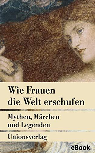 Wie Frauen die Welt erschufen: Mythen, Märchen und Legenden von der weiblichen Gottheit (Unionsverlag Taschenbücher)