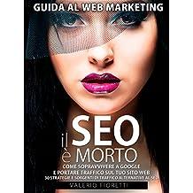 Il SEO è Morto: Guida al web marketing. Come sopravvivere a Google e portare traffico sul tuo sito web. 30 strategie e sorgenti di traffico alternative al SEO di Google. (Italian Edition)