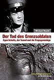 Der Tod des Grenzsoldaten: Egon Schultz, der Tunnel und die Propagandalüge (Edition Berliner Unterwelten im Ch. Links Verlag!) - Michael Baade