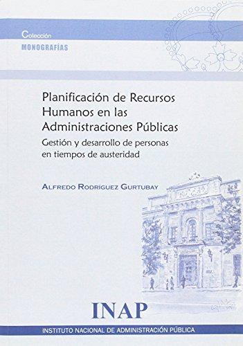 Planificación de recursos humanos en las administraciones públicas: gestión y desarrollo de personas en tiempos de austeridad (Monografías) por Alfredo Rodríguez Gurtubay