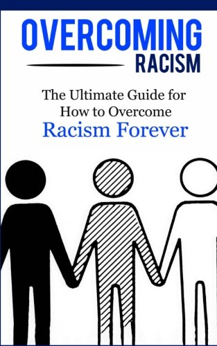 Overcoming Racism: The Ultimate Guide for How to Overcome Racism Forever (Practical Guide, Racial Equity, Freedom, Justice)