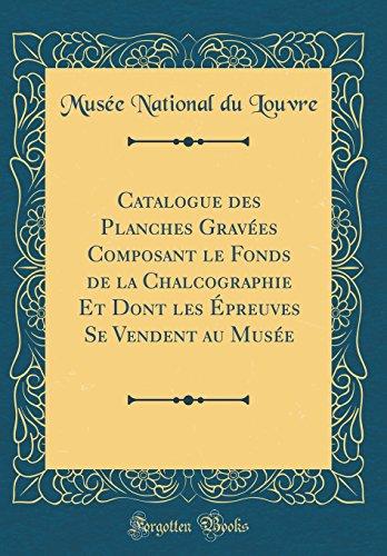Catalogue Des Planches Graves Composant Le Fonds de la Chalcographie Et Dont Les preuves Se Vendent Au Muse (Classic Reprint)