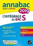 Annales Annabac 2019 L'intégrale Bac S: sujets et corrigés en maths, physique-chimie et SVT...