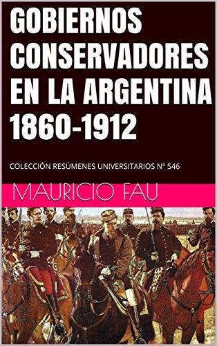 GOBIERNOS CONSERVADORES EN LA ARGENTINA 1860-1912: COLECCIÓN RESÚMENES UNIVERSITARIOS Nº 546 por Mauricio Fau