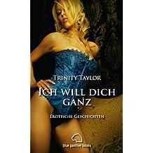 Ich will dich ganz   Erotische Geschichten: Sex, Leidenschaft, Erotik und Lust (Ich will Dich Kurzgeschichten 3)