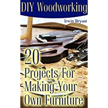 DIY Woodworking: 20 Projects For Making Your Own Furniture: (Woodworking Plans, Woodworking Projects) (English Edition)