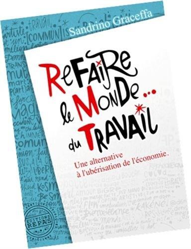 Refaire le monde... du travail : Une alternative à l'ubérisation de l'économie par Sandrino Graceffa