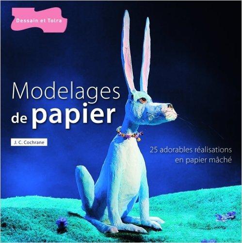 Modelages de papier : Plus de 25 réalisations en papier mâché, originales et amusantes de James C. Cochrane ( 11 mars 2009 )