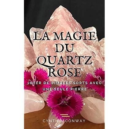 La Magie du Quartz Rose: Jeter de simples sorts avec une seule pierre