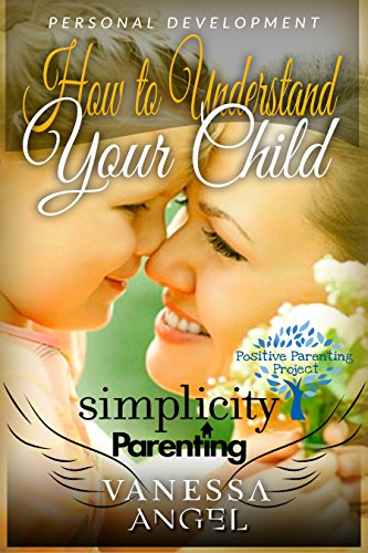 Simplicity Parenting: How to Understand Your Child & Become His Friend (Positive Parenting Project): Child Development, Child Support, Defiant Child, Connected ... Parenting, Mental Health (English Edition)