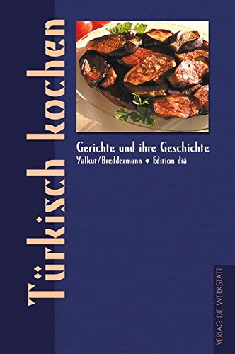 Türkisch kochen. Gerichte und ihre Geschichte (Gerichte und ihre Geschichte - Edition dià im Verlag Die Werkstatt)