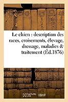 Le chien : description des races, croisements, élevage, dressage, maladies et leur traitement,: d'après les ouvrages les plus récents de Stonehenge, Youatt, Mayhew, Bouley, Hamilton Smith, etc.