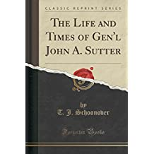 The Life and Times of Gen'l John A. Sutter (Classic Reprint)