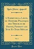 L'Esprit de la Ligue, Ou Histoire Politique Des Troubles de France, Pendant Les Xvie Et Xviie Siecles, Vol. 1 (Classic Reprint)
