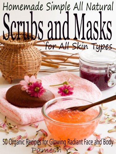 Homemade Simple all Natural Scrubs and Masks: Make Healthy, Quick and Easy Recipes for Face and Body Exfoliating Scrubs with Nourishing Facial Masks for Different Skin Types (English Edition) (Hydrating Kit)