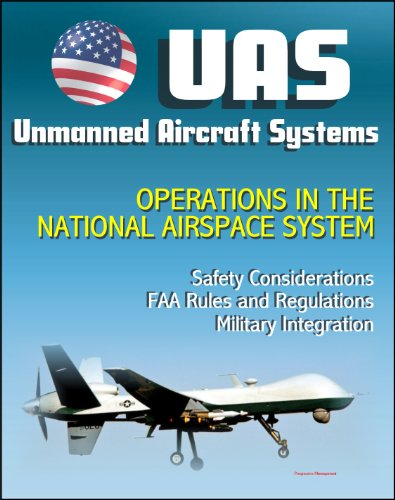 Unmanned Aircraft Systems (UAS) Operations in the National Airspace System: Safety Considerations, FAA Rules and Regulations, Plans for Expanded Use, Military ... (UAVs, Drones, RPA) (English Edition)