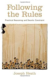 Following the Rules : Practical Reasoning and Deontic Constraint: Practical Reasoning and Deontic Constraint by Joseph Heath (2011-02-02)