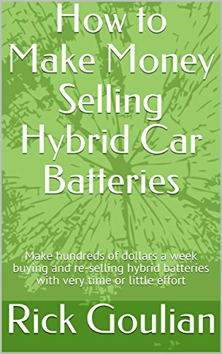 How to Make Money Selling Hybrid Car Batteries: Make Hundreds of Dollars a Week Buying and Re-selling Hybrid Batteries With Very Little Time or Effort (English Edition)