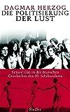 Die Politisierung der Lust: Sexualität in der deutschen Geschichte des 20 - Jahrhunderts - Dagmar Herzog, Ursel Schäfer, Anne Emmert