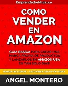Como Vender en Amazon: Guia Basica para Crear una Marca Propia de Productos y Lanzarlos en Amazon USA en tan Solo Dias (Emprendedor Ninja)