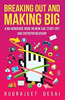 Breaking Out and Making Big: A No-Nonsense Book on New Age Start-Ups andEntrepreneurship by [Desai, Rudrajeet]