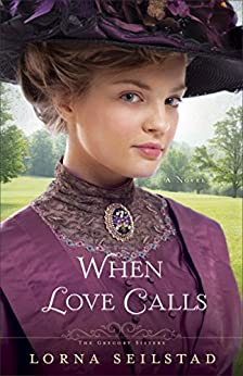 When Love Calls (The Gregory Sisters Book #1): A Novel by [Seilstad, Lorna]