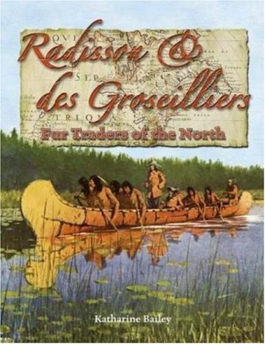 radisson-des-groseilliers-fur-traders-of-the-north-in-the-footsteps-of-explorers-by-katharine-bailey