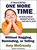 If I Have to Tell You One More Time . . .: The Revolutionary Program That Gets Your Kids to Listen Without Nagging, Reminding, or Yelling