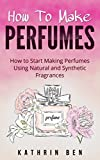 How To Make Perfumes:: How to Start Making Perfumes Using Natural and Synthetic Fragrances