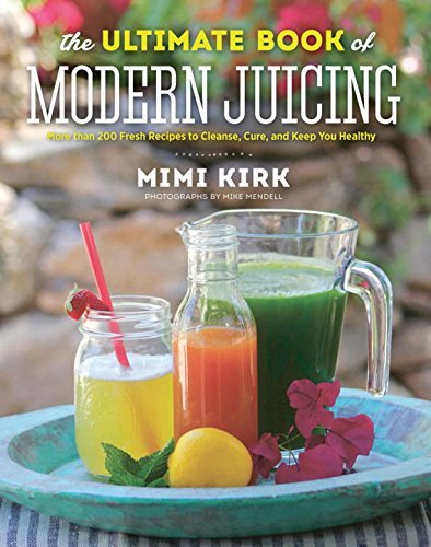The Ultimate Book of Modern Juicing: More than 200 Fresh Recipes to Cleanse, Cure, and Keep You Healthy by Mimi Kirk (2015-01-05)