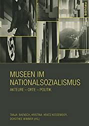 Museen im Nationalsozialismus: Akteure - Orte - Politik