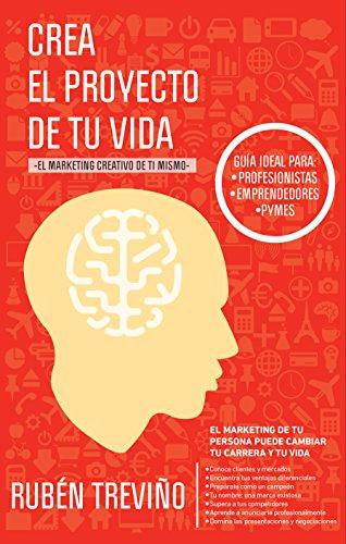 Crea el Proyecto de tu Vida: El Marketing Creativo de Ti Mismo por Ruben Treviño