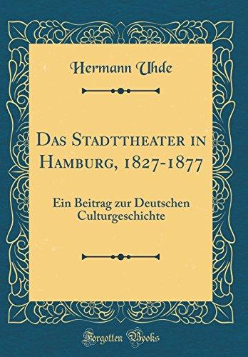 Das Stadttheater in Hamburg, 1827-1877: Ein Beitrag zur Deutschen Culturgeschichte (Classic Reprint)