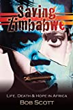 Saving Zimbabwe: Life, Death and Hope in Africa by Bob Scott (2013-03-15)