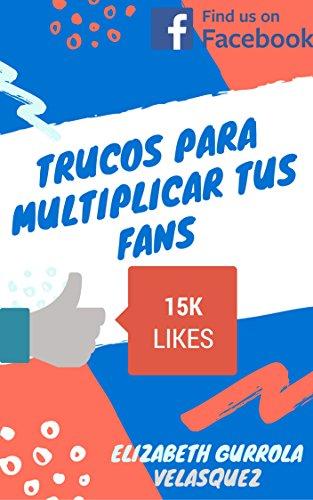 Trucos para multiplicar tus Fans: Los mejores Tips y Trucos para multiplicar tus Fans en Facebook