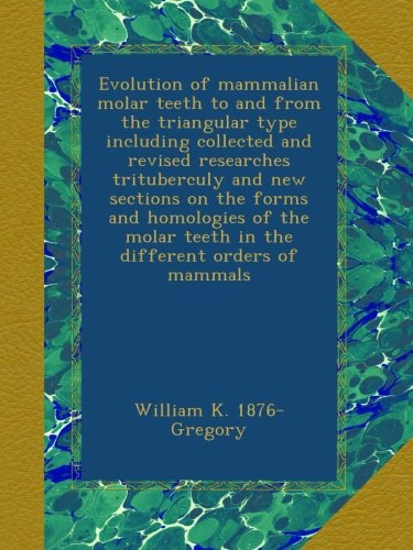 Evolution of mammalian molar teeth to and from the triangular type including collected and revised researches trituberculy and new sections on the ... teeth in the different orders of mammals