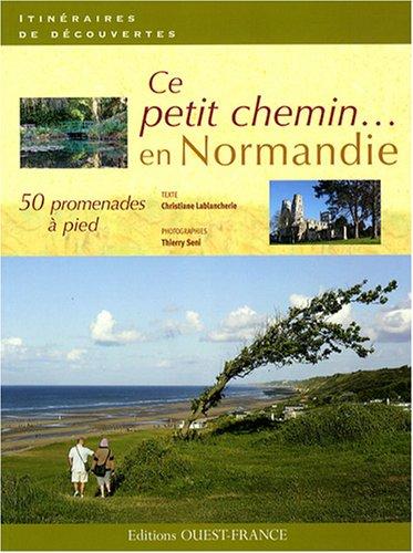 Ce petit chemin... : 50 promenades à pied en Normandie