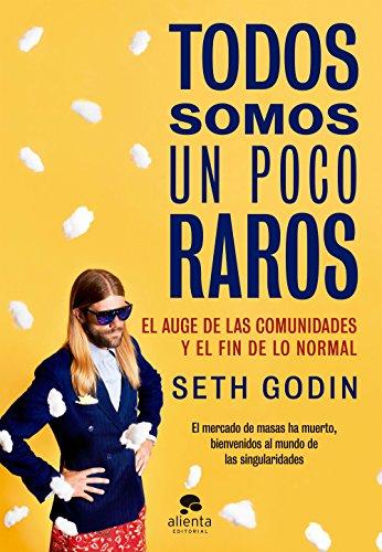 Todos somos un poco raros: El auge de las comunidades y el fin de lo normal por Seth Godin