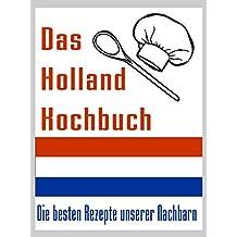 Das Holland Kuchbuch: Die besten Rezepte der Niederlande - So kochen Holländer