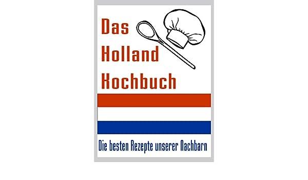Das Holland Kuchbuch: Die besten Rezepte der Niederlande - So kochen ...