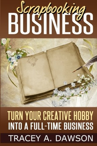 Scrapbooking Business: Turn Your Creative Hobby Into A Full-time Business by Tracey A. Dawson (2014-03-08)
