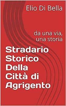 Stradario Storico Della Città di Agrigento: da una via, una storia (Storia di Agrigento Vol. 4) (Italian Edition) by [Di Bella, Elio]