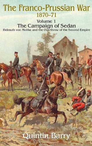 Franco-Prussian War 1870-1871 Volume 1: The Campaign of Sedan: The Campaign Of Sedan.  Helmuth Von Moltke And The Overthrow Of The Second Empire (English Edition) por Quintin Barry