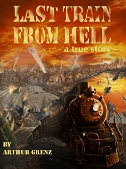 Last Train from Hell: From Paradise to Famine, Prison, Labor Camp, Siberia, Wars, and Stalin's Terror by [Grenz, Arthur]