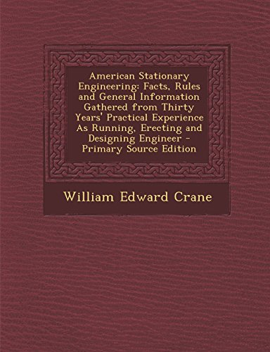 American Stationary Engineering: Facts, Rules and General Information Gathered from Thirty Years' Practical Experience As Running, Erecting and Designing Engineer - Primary Source Edition