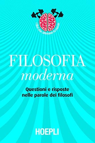 Filosofia moderna: Questioni e risposte nelle parole dei filosofi (Storia, filosofia e religione)