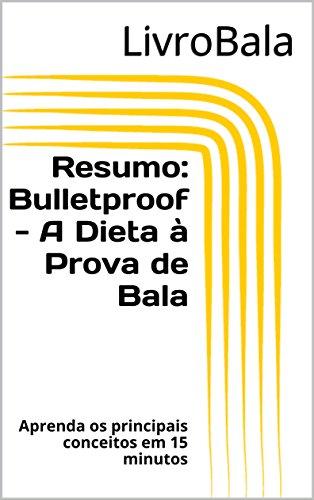 Resumo: Bulletproof - A Dieta à Prova de Bala: Aprenda os principais conceitos em 15 minutos (Portuguese Edition)