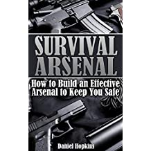 Survival Arsenal: How to Build an Effective Arsenal to Keep You Safe: (Survival Guide, Survival Gear) (English Edition)